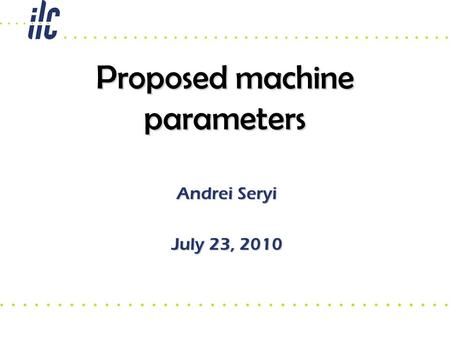 Proposed machine parameters Andrei Seryi July 23, 2010.