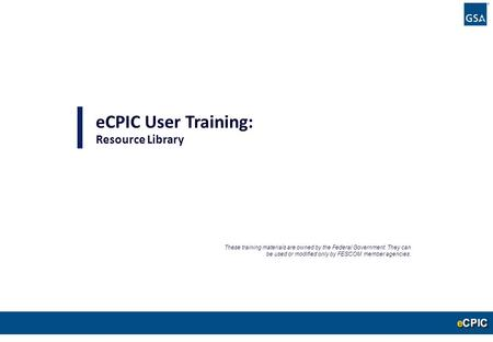 0 eCPIC User Training: Resource Library These training materials are owned by the Federal Government. They can be used or modified only by FESCOM member.