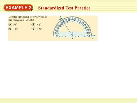 EXAMPLE 2 Standardized Test Practice. SOLUTION EXAMPLE 2 Standardized Test Practice Place the center of the protractor on the vertex of the angle. Then.