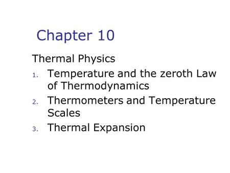 Chapter 10 Thermal Physics 1. Temperature and the zeroth Law of Thermodynamics 2. Thermometers and Temperature Scales 3. Thermal Expansion.