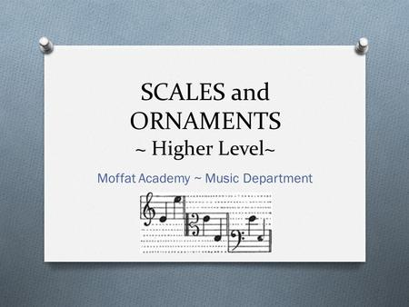 SCALES and ORNAMENTS ~ Higher Level~ Moffat Academy ~ Music Department.