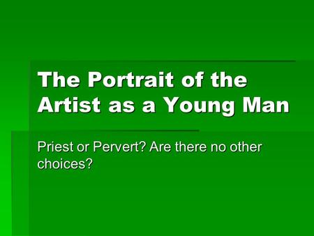 The Portrait of the Artist as a Young Man Priest or Pervert? Are there no other choices?