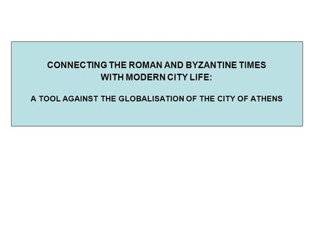 CONNECTING THE ROMAN AND BYZANTINE TIMES WITH MODERN CITY LIFE: A TOOL AGAINST THE GLOBALISATION OF THE CITY OF ATHENS.