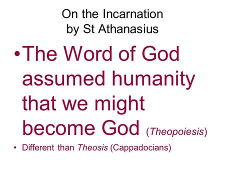On the Incarnation by St Athanasius The Word of God assumed humanity that we might become God (Theopoiesis) Different than Theosis (Cappadocians)