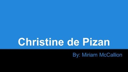 Christine de Pizan By: Miriam McCallion. Brief Life & Times Born 1364, died 1431 Moved from Italy to France with her father, Tommaso da Pizano, so he.