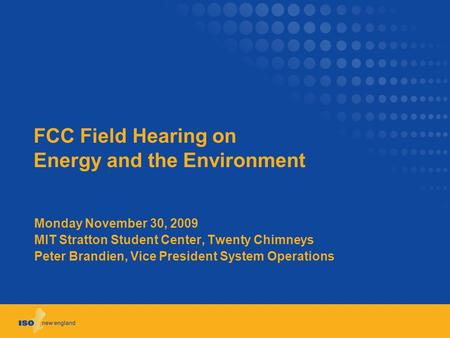 FCC Field Hearing on Energy and the Environment Monday November 30, 2009 MIT Stratton Student Center, Twenty Chimneys Peter Brandien, Vice President System.