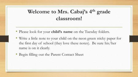 Welcome to Mrs. Cabaj's 4 th grade classroom! Please look for your child's name on the Tuesday folders. Write a little note to your child on the neon green.
