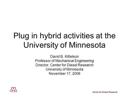 Center for Diesel Research Plug in hybrid activities at the University of Minnesota David B. Kittelson Professor of Mechanical Engineering Director, Center.