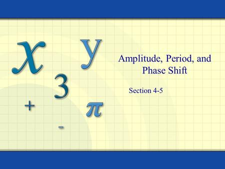 Amplitude, Period, and Phase Shift Section 4-5 2 Objectives I can determine amplitude, period, and phase shifts of trig functions I can write trig equations.
