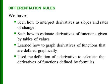 We have:  Seen how to interpret derivatives as slopes and rates of change  Seen how to estimate derivatives of functions given by tables of values 