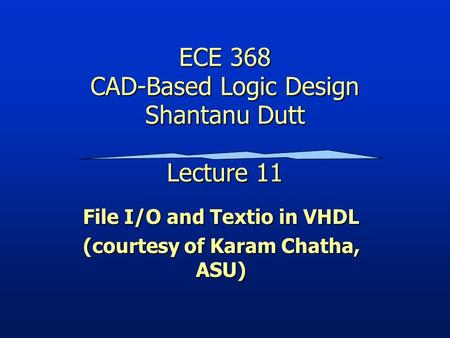 ECE 368 CAD-Based Logic Design Shantanu Dutt Lecture 11 File I/O and Textio in VHDL (courtesy of Karam Chatha, ASU)