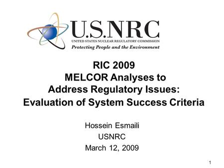 1 RIC 2009 MELCOR Analyses to Address Regulatory Issues: Evaluation of System Success Criteria Hossein Esmaili USNRC March 12, 2009.
