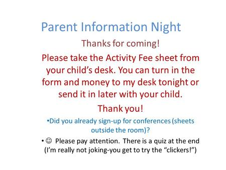 Parent Information Night Thanks for coming! Please take the Activity Fee sheet from your child's desk. You can turn in the form and money to my desk tonight.