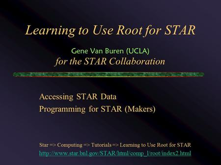 Learning to Use Root for STAR Gene Van Buren (UCLA) for the STAR Collaboration Accessing STAR Data Programming for STAR (Makers) Star => Computing => Tutorials.