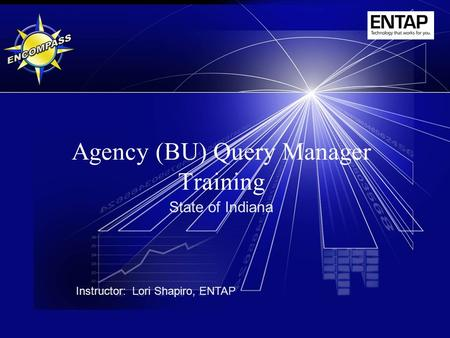 Agency (BU) Query Manager Training State of Indiana Instructor: Lori Shapiro, ENTAP.