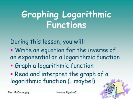 Mrs. McConaughyHonors Algebra 21 Graphing Logarithmic Functions During this lesson, you will:  Write an equation for the inverse of an exponential or.