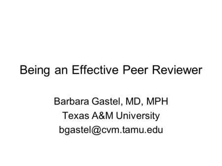 Being an Effective Peer Reviewer Barbara Gastel, MD, MPH Texas A&M University
