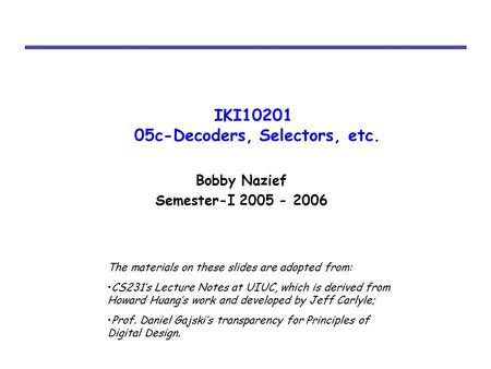 IKI10201 05c-Decoders, Selectors, etc. Bobby Nazief Semester-I 2005 - 2006 The materials on these slides are adopted from: CS231's Lecture Notes at UIUC,