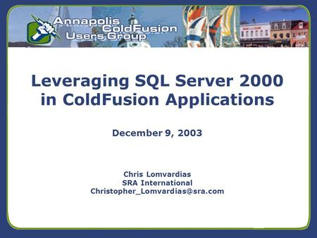 5/24/01 Leveraging SQL Server 2000 in ColdFusion Applications December 9, 2003 Chris Lomvardias SRA International