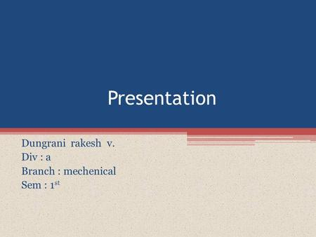Presentation Dungrani rakesh v. Div : a Branch : mechenical Sem : 1 st.