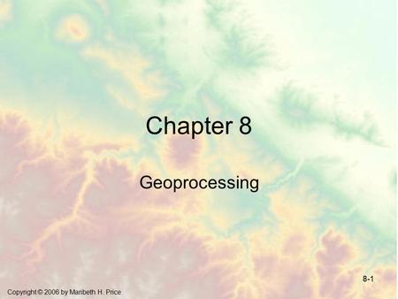 Copyright © 2006 by Maribeth H. Price 8-1 Chapter 8 Geoprocessing.
