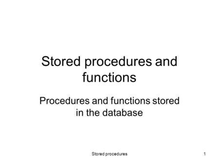 Stored procedures1 Stored procedures and functions Procedures and functions stored in the database.