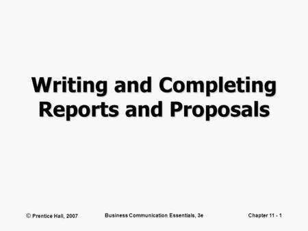 © Prentice Hall, 2007 Business Communication Essentials, 3eChapter 11 - 1 Writing and Completing Reports and Proposals.