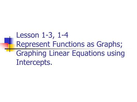 Lesson 1-3, 1-4 Represent Functions as Graphs; Graphing Linear Equations using Intercepts.