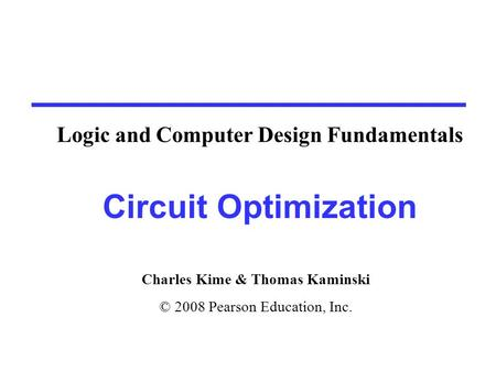 Charles Kime & Thomas Kaminski © 2008 Pearson Education, Inc. Circuit Optimization Logic and Computer Design Fundamentals.