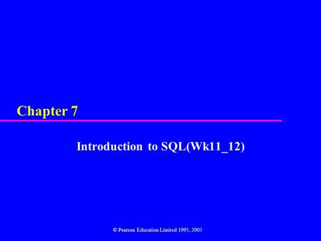 Chapter 7 Introduction to SQL(Wk11_12) © Pearson Education Limited 1995, 2005.
