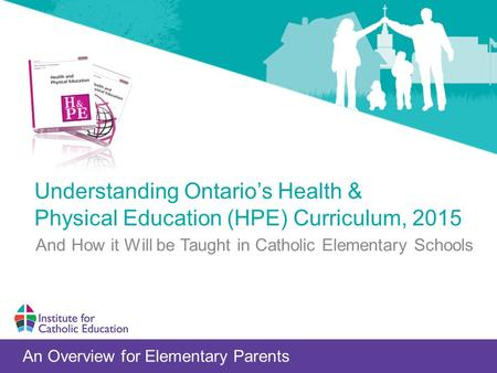 Understanding Ontario's Health & Physical Education (HPE) Curriculum, 2015 An Overview for Elementary Parents And How it Will be Taught in Catholic Elementary.