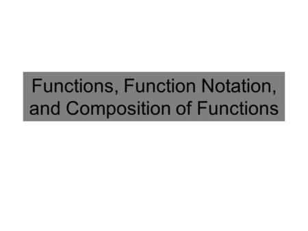 Functions, Function Notation, and Composition of Functions.