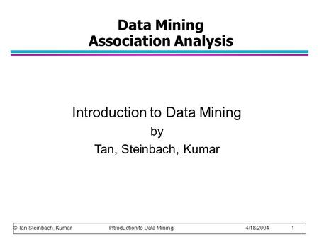 Data Mining Association Analysis Introduction to Data Mining by Tan, Steinbach, Kumar © Tan,Steinbach, Kumar Introduction to Data Mining 4/18/2004 1.