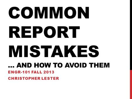 COMMON REPORT MISTAKES … AND HOW TO AVOID THEM ENGR-101 FALL 2013 CHRISTOPHER LESTER.