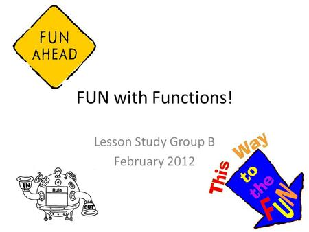 FUN with Functions! Lesson Study Group B February 2012.