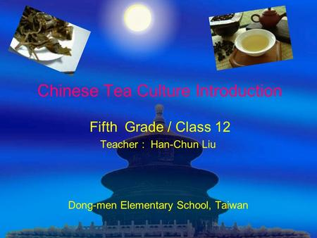 Chinese Tea Culture Introduction Fifth Grade / Class 12 Teacher : Han-Chun Liu Dong-men Elementary School, Taiwan.