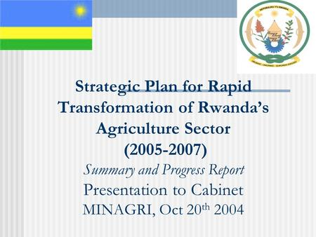 Strategic Plan for Rapid Transformation of Rwanda's Agriculture Sector (2005-2007) Summary and Progress Report Presentation to Cabinet MINAGRI, Oct 20.