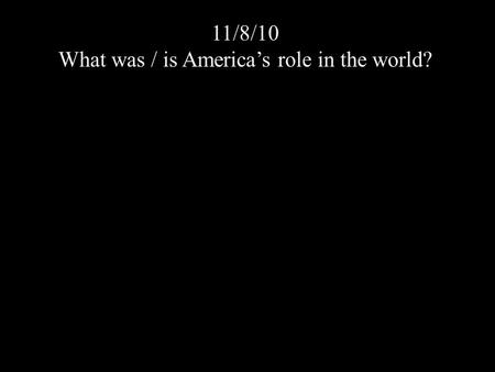 11/8/10 What was / is America's role in the world?