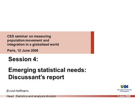 CES seminar on measuring population movement and integration in a globalized world Paris, 12 June 2008 Session 4: Emerging statistical needs: Discussant's.