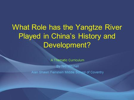 What Role has the Yangtze River Played in China's History and Development? A Thematic Curriculum By Ted Mitchell Alan Shawn Feinstein Middle School of.