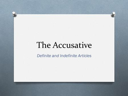 The Accusative Definite and Indefinite Articles. What is the Accusative Case? O Used to indicate direct objects in a sentence. O Direct objects receive.