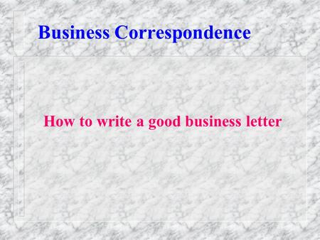 Business Correspondence How to write a good business letter.