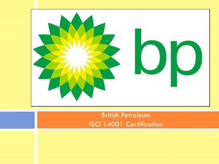 British Petroleum ISO 14001 Certification. Safety Review (Sustainability) In terms of safety, what advancement has BP made? Safety has been core part.