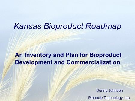 Kansas Bioproduct Roadmap An Inventory and Plan for Bioproduct Development and Commercialization Donna Johnson Pinnacle Technology, Inc.