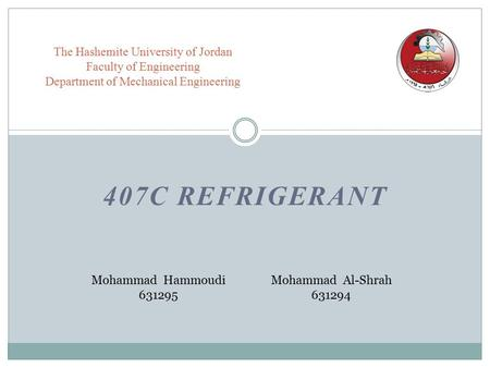 407C REFRIGERANT The Hashemite University of Jordan Faculty of Engineering Department of Mechanical Engineering Mohammad Hammoudi 631295 Mohammad Al-Shrah.