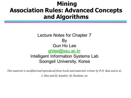 Mining Association Rules: Advanced Concepts and Algorithms Lecture Notes for Chapter 7 By Gun Ho Lee Intelligent Information Systems Lab.