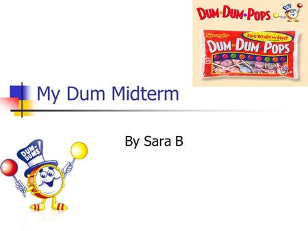 My Dum Midterm By Sara B. My Mission The History of Dum Dums To get a huge bag of Dum Dum pops Sort my data into the amount of each flavor Make graphs.