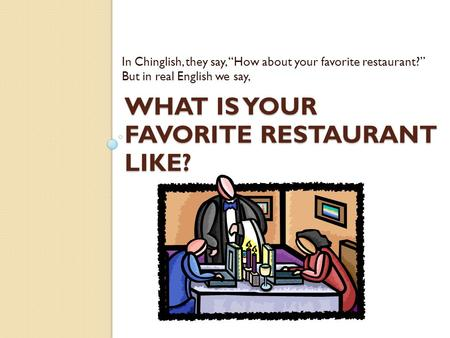 "WHAT IS YOUR FAVORITE RESTAURANT LIKE? In Chinglish, they say, ""How about your favorite restaurant?"" But in real English we say,"