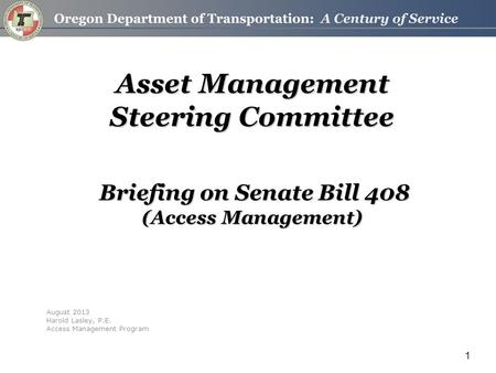 1 Asset Management Steering Committee Briefing on Senate Bill 408 (Access Management) August 2013 Harold Lasley, P.E. Access Management Program.