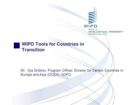 WIPO Tools for Countries in Transition Mr. Ilya Gribkov, Program Officer, Division for Certain Countries in Europe and Asia (DCEA), WIPO.